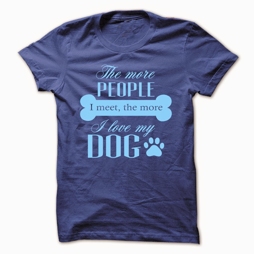 The More People I Meet, The More I Love My Dog T shirt