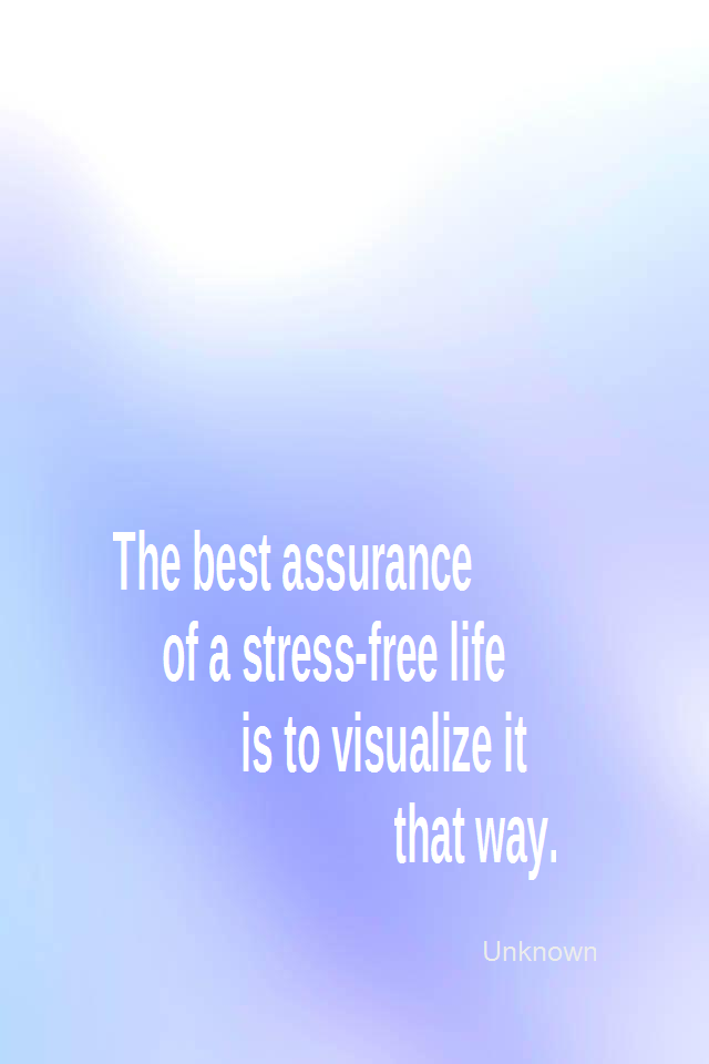 visual quote - image quotation for CALMNESS - The best assurance of a stress-free life is to visualize it that way. - Unknown