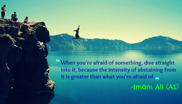 When you're afraid of something, dive straight into it, because the intensity of abstaining from it is greater than what you're afraid of.