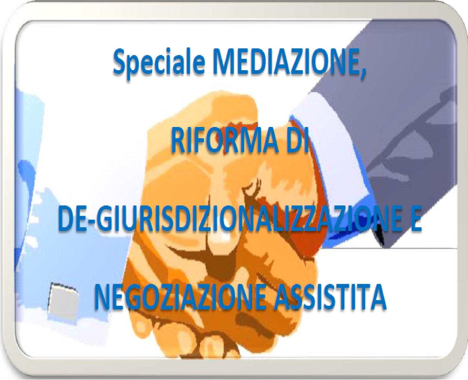 Speciale MEDIAZIONE, RIFORMA DI DE-GIURISDIZIONALIZZAZIONE E NEGOZIAZIONE ASSISTITA