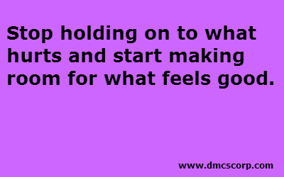 Stop holding on to what  hurts and start making  room for what feels good.