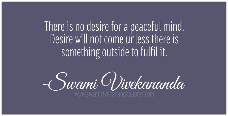 peace quotes - There is no desire for a peaceful mind. Desire will not come unless there is something outside to fulfil it.