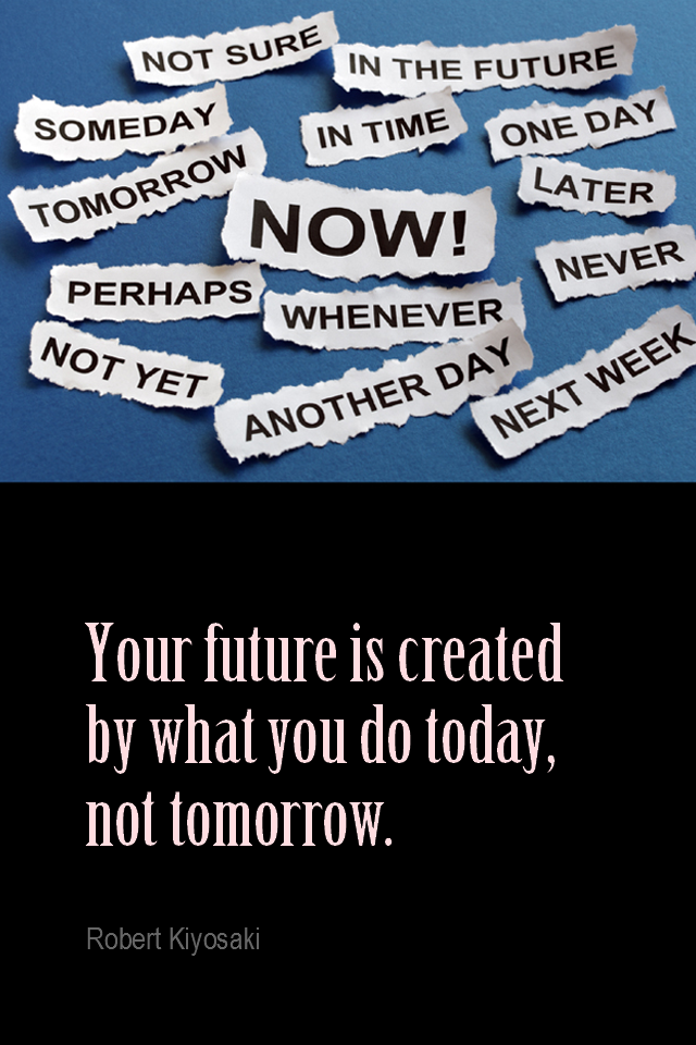visual quote - image quotation for PROCRASTINATION - Your future is created by what you do today, not tomorrow. - Robert Kiyosaki