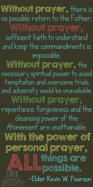 Without prayer, there is no possible return to the Father. Without prayer, sufficient faith to understand and keep the commandments is impossible. Without prayer, the necessary spiritual power to avoid temptation and overcome trials and adversity would be unavailable. Without prayer, repentance, forgiveness and the cleansing power of the Atonement are unattainable. With the power of personal prayer, all things are possible. - Kevin W. Pearson