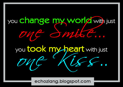 You change my world with just one smile. You took my heart with just one kiss.