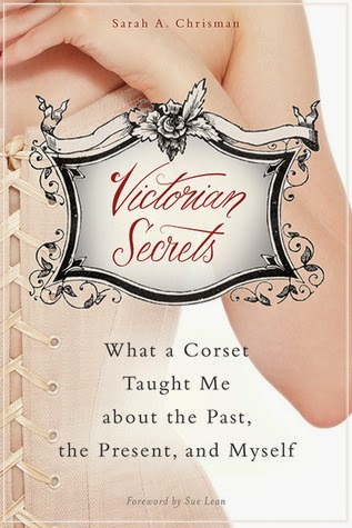 Book cover: Victorian Secrets, What a Corset Taught Me about the Past, the Present, and Myself, by Sarah A. Chrisman. The cover image depicts a woman's left hip, waist and torso laced inside a corset and the main title is inside a scrollwork banner superimposed over this image.