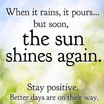 When it rains, it pours... but soon, the sun shines again. Stay positive. Better days are on their way.