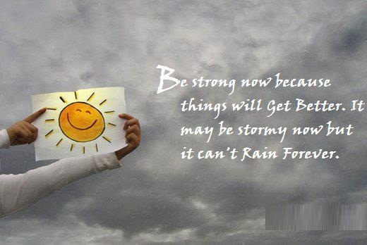 Be strong now because things will get better. It may be stormy now but it can't rain forever.