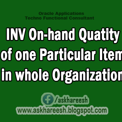 INV On-hand Quatity of one Particular Item in whole Organization,AskHareesh Blog for OracleApps