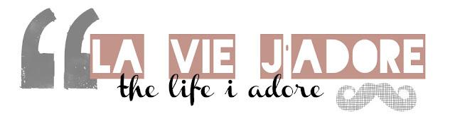 la vie j'adore
