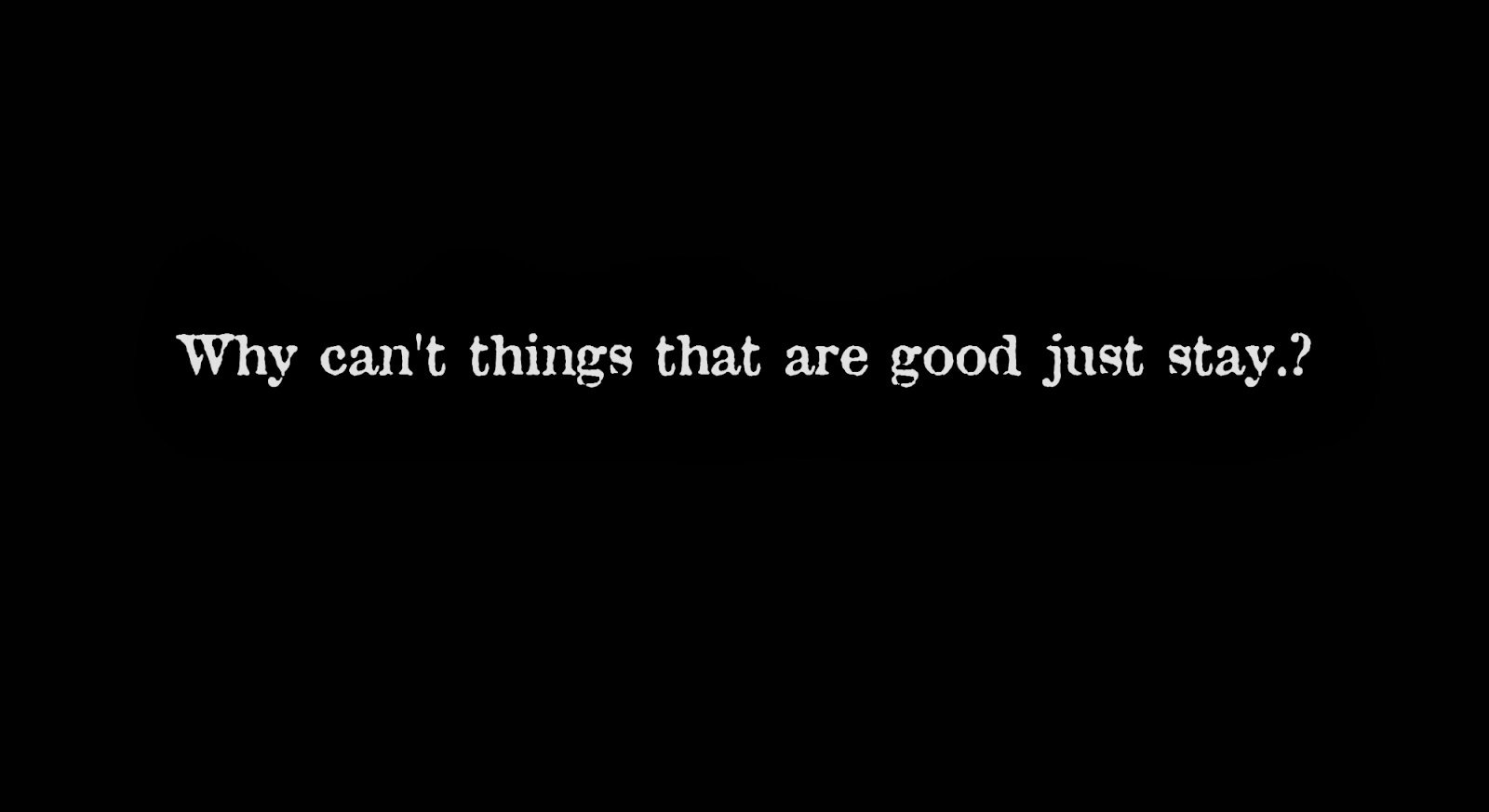 Why can't things that are good just stay.?