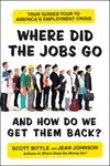 WHERE DID THE JOBS GO--AND HOW DO WE GET THEM BACK? by Scott Bittle and Jean Johnson
