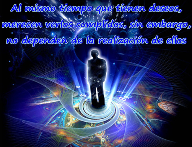 Al mismo tiempo que tienes deseos, mereces verlos cumplidos, sin embargo no dependes de la realización de ellos.