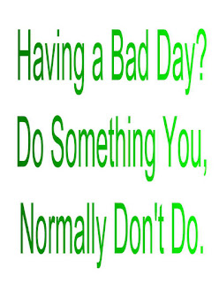 Having a Bad Day?  Do Something You, Normally Don't Do.