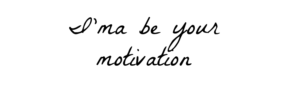 I'ma be your motivation