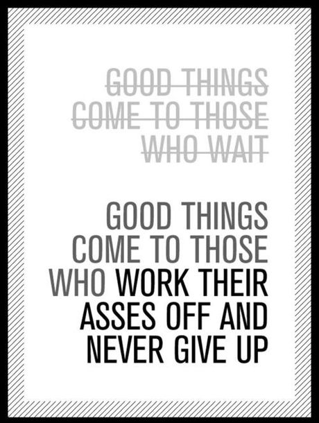 Good Things Come To Who Work Their Asses Off And Never Give Up