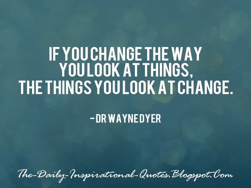 If you change the way you look at things, the things you look at change. - Dr Wayne Dyer