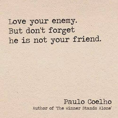 Love your enemy. But don't forget, he is not your friend.  ~Paulo Coelho