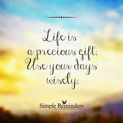"""Life is a precious gift. Use you days wisely."" ~ SimpleReminders"