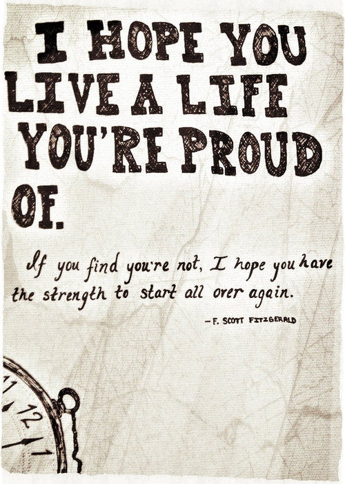 I hope you live a life youre proud of. If you find youre not, I hop...