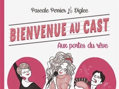 Bienvenue au Cast, tome 1 : Aux portes du rêve de Pascale Perrier & Diglee