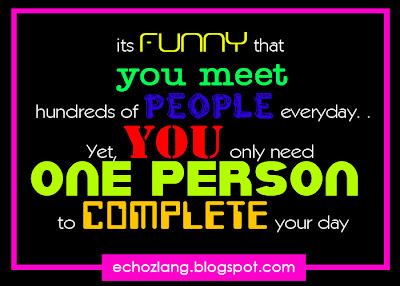 its funny that you meet hundreds of people everyday. yet you only need one person to complete your day.