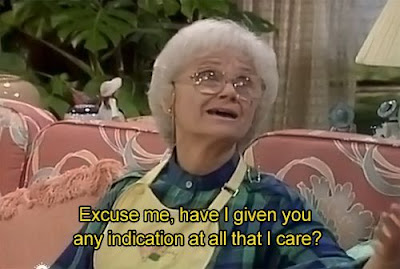 golden girls quote, golden girl meme, have i given you indication that I care