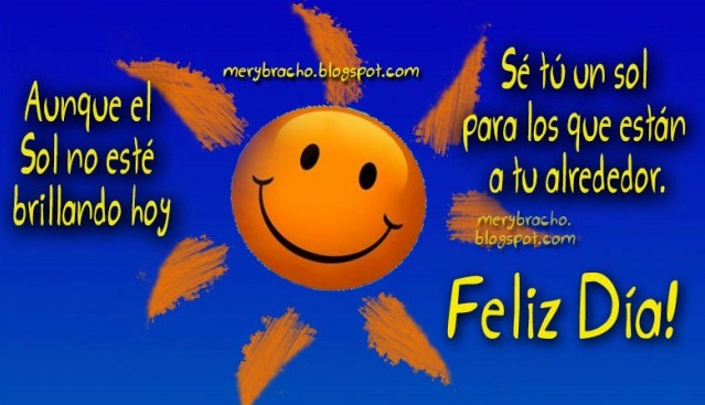 Feliz Día. Sé un sol para alguien hoy. Ayuda a los demás, Palabras de motivación, Buenos días,  Buen día. Estado de facebook lindos con esperanza, positivos, optimismo, brilla, da luz, postales, imágenes cristianas, tarjetas para saludar. Buenos deseos.