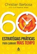 60 estratégias práticas para ganhar mais tempo * Christian Barbosa