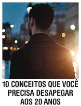 10 conceitos que você precisa desapegar aos 20 anos