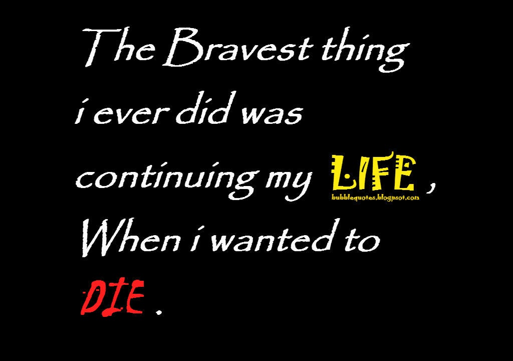 The Bravest thing i ever did was continuing my LIFE, When i wanted to DIE image quote