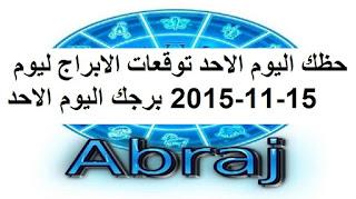 حظك اليوم الاحد توقعات الابراج ليوم 15-11-2015 برجك اليوم الاحد