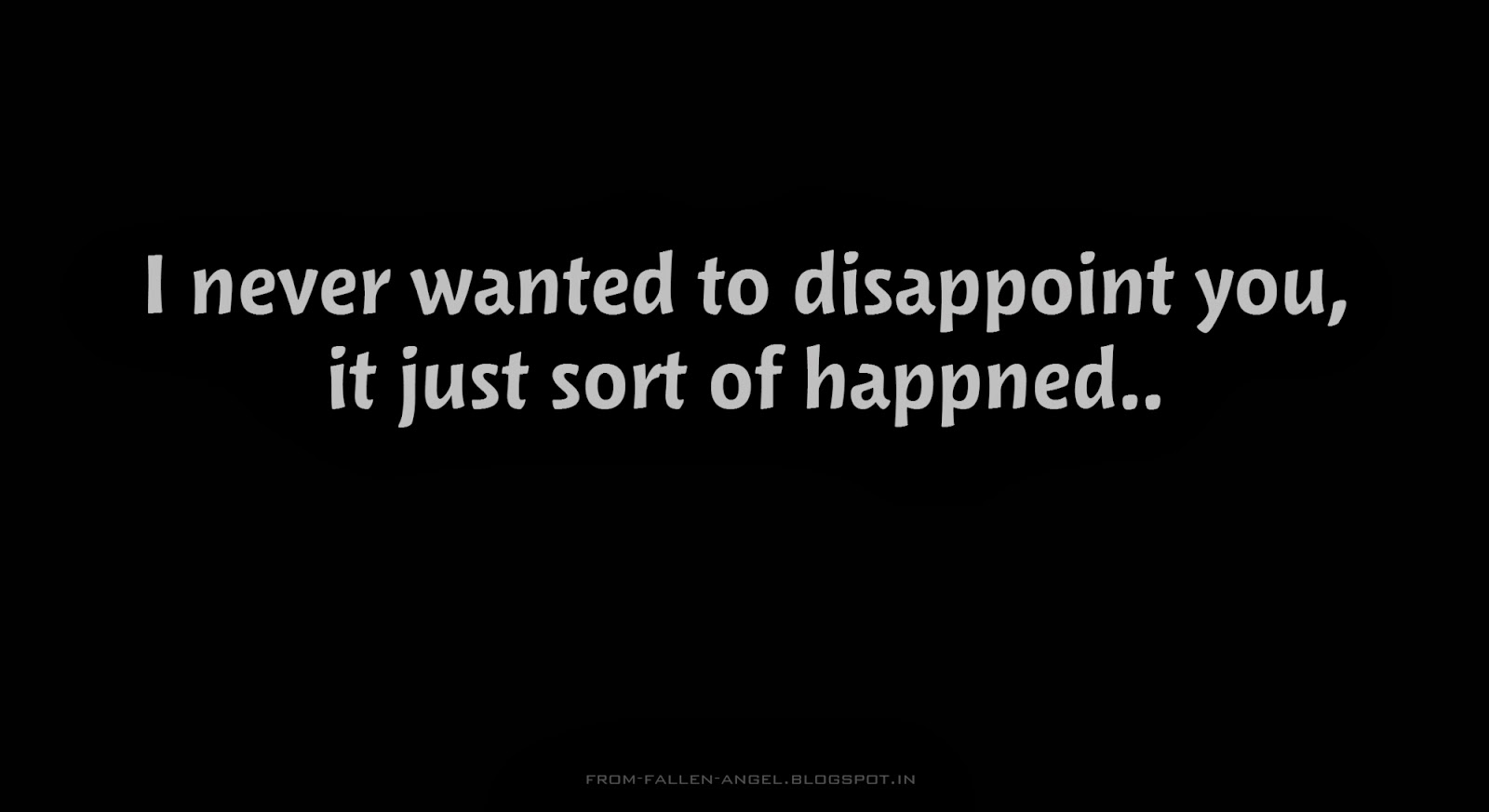 I never wanted to disappoint you, it just sort of happned..