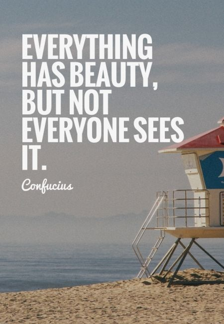 Everything has beauty, but not everyone sees it. - Confucius