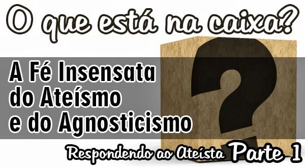 O que está na caixa? A Fé Insensata do Ateísmo e do Agnosticismo [Parte 1]