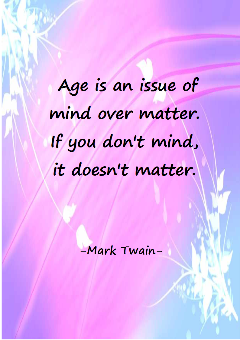 Age is an issue of mind over matter.  If you don´t mind, it doesn´t matter.