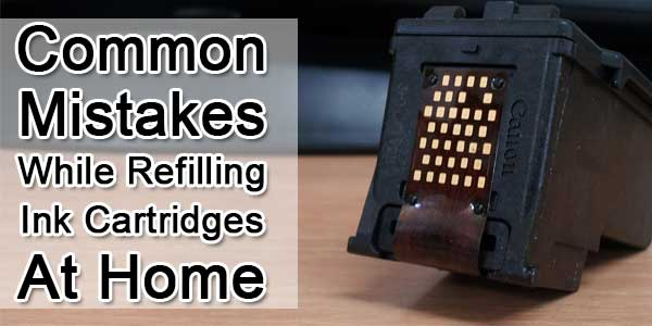 Common Mistakes While Refilling Ink Cartridges At Home