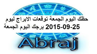 حظك اليوم الجمعة توقعات الابراج ليوم 25-09-2015 برجك اليوم الجمعة