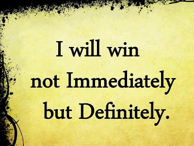 I will win not immediately but definitely.