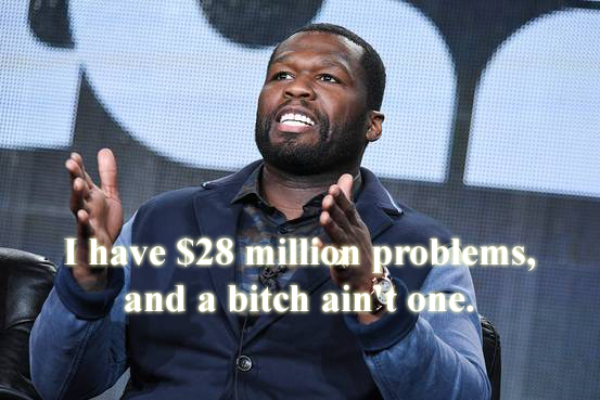 50 cent rapper bankrupt. I have$28 million problems, and a bitch ain't one.