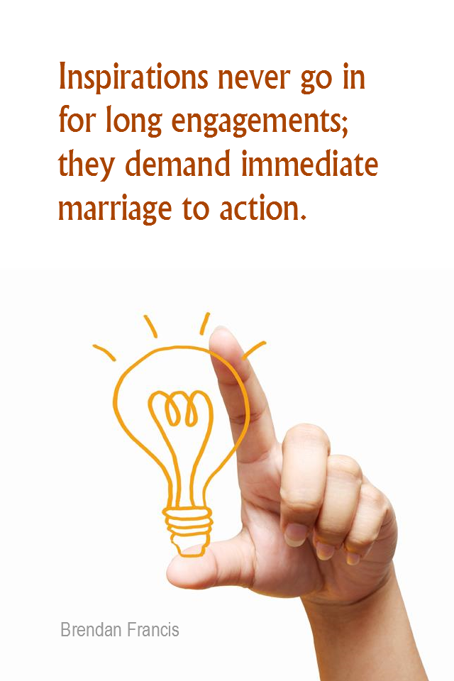 visual quote - image quotation for INSPIRATION - Inspirations never go in for long engagements; they demand immediate marriage to action. - Brendan Francis