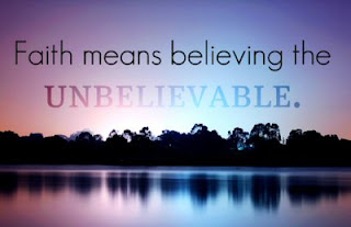 Faith means believing the unbelievable!