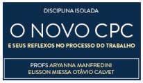O NOVO CÓDIGO DE PROCESSO CIVIL E SEUS REFLEXOS NO PROCESSO DO TRABALHO - PROFS. ARYANNA MANFREDINI