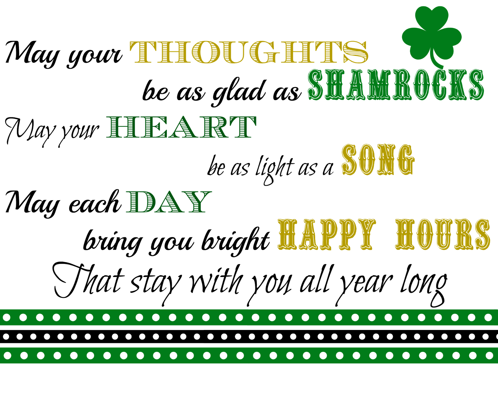 May your Thoughts be as glad as Shamrocks, May your Heart be as light as a Song, May each Day bring you bright Happy Hours That stay with you All Year Long