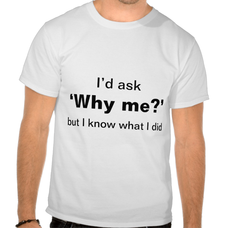 http://www.zazzle.com/i_d_ask_why_me_but_i_know_what_i_did_tshirts-235544935639074086