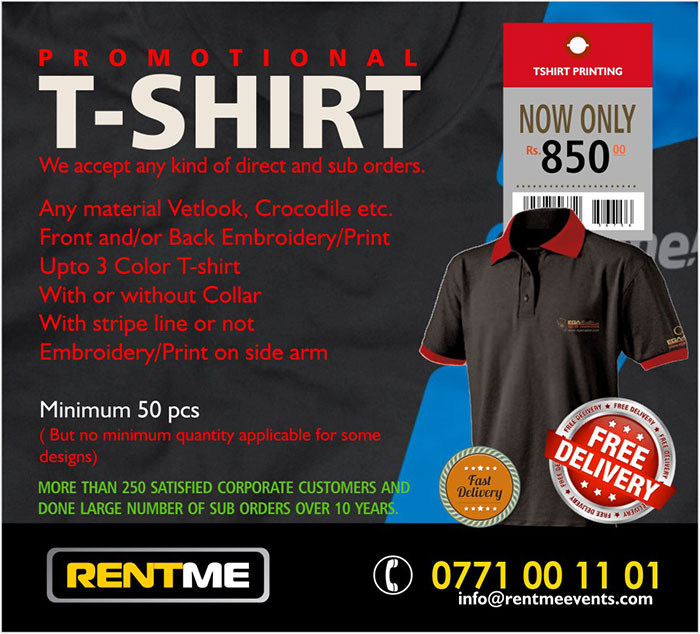 Any material Vetlook, Crocodile etc. Front and/or Back Embroidery/Print Upto 3 Color T-shirt With or without Collar With stripe line or not Embroidery/Print on side arm  Price: LKR 850/= Minimum 50 pcs ( But no minimum quantity applicable for some designs)  MORE THAN 250 SATISFIED CORPORATE CUSTOMERS AND DONE LARGE NUMBER OF SUB ORDERS OVER 10 YEARS.