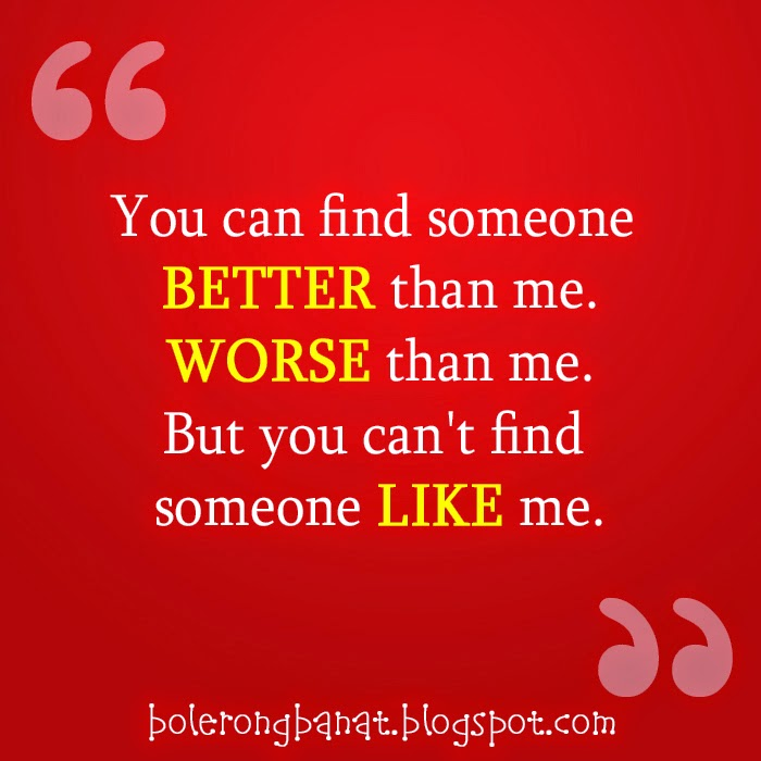 You cant find someone like me.