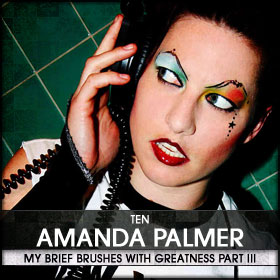 My Brief Brushes With Greatness Part III: 10. Amanda Palmer