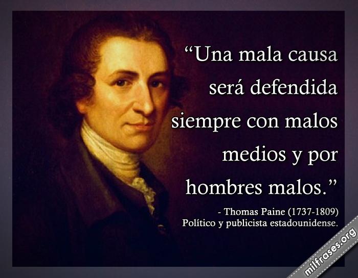 Una mala causa será defendida siempre con malos medios y por hombres malos. frases de Thomas Paine (1737-1809) Político y publicista estadounidense.
