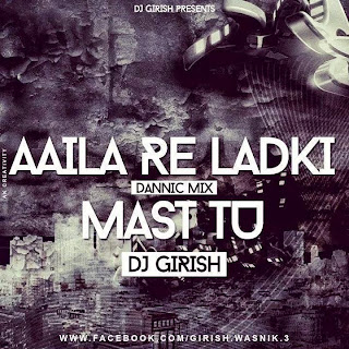 DJ GIRISH - AAILA RE LADKI MAST TU DANNIC MIX